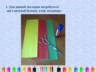 1. Для данной закладки потребуется: лист цветной бумаги, клей, ножницы.