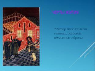 *Автор прославляет святых, создавая идеальные образы. ЧЕРТЫ ЖИТИЯ