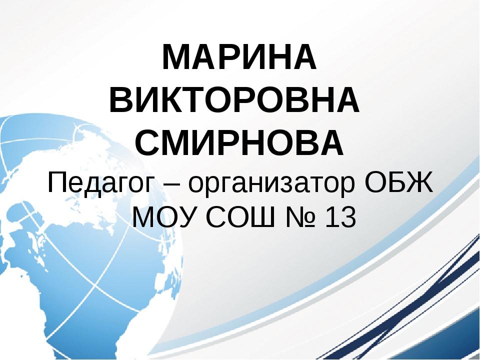 МАРИНА ВИКТОРОВНА СМИРНОВА Педагог – организатор ОБЖ МОУ СОШ № 13