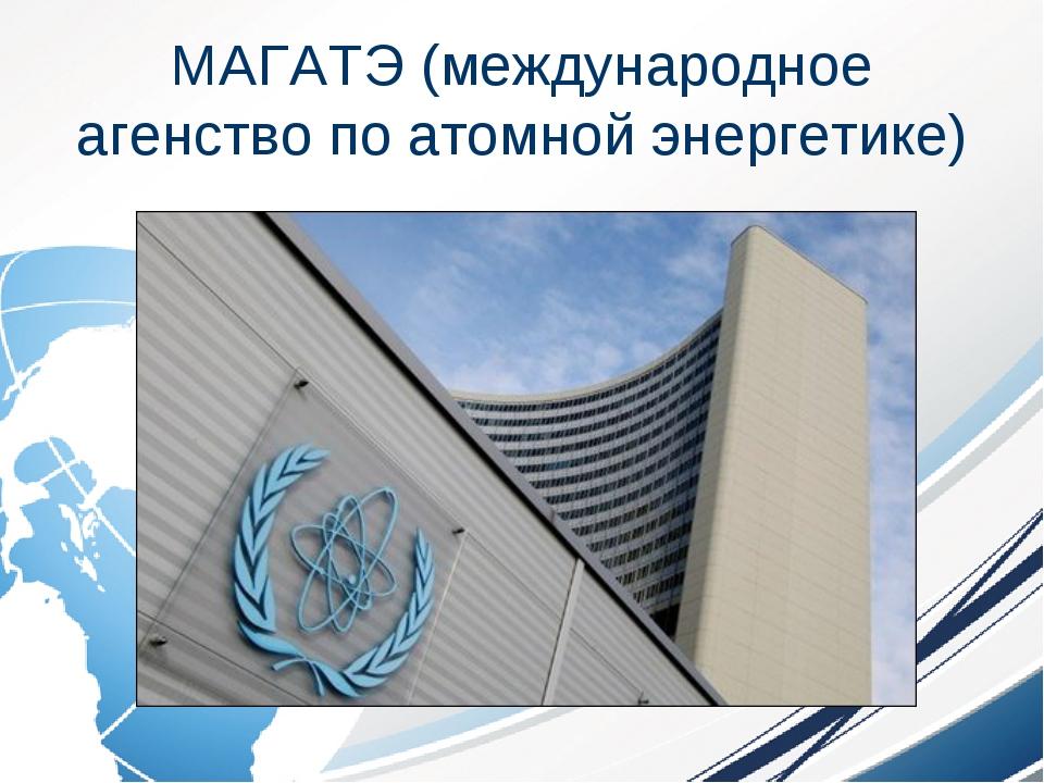 МАГАТЭ (международное агенство по атомной энергетике)