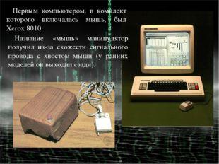 Первым компьютером, в комплект которого включалась мышь, был Xerox 8010. Назв