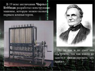 В 19 веке англичанинЧарльз Бэббидж разработал конструкцию машины, которую мо