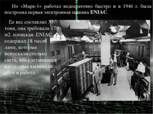 Но «Марк-1» работал недостаточно быстро и в 1946 г. была построена первая эле