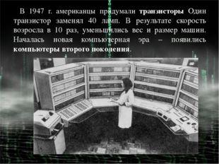 В 1947 г. американцы придумали транзисторы Один транзистор заменял 40 ламп. В