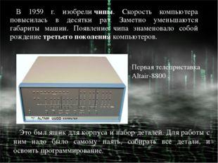 В 1959 г. изобреличипы. Скорость компьютера повысилась в десятки раз. Заметн