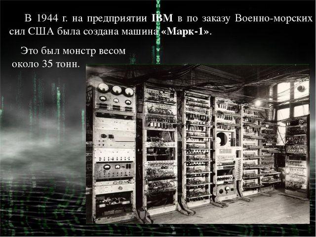 В 1944 г. на предприятии IBM в по заказу Военно-морских сил США была создана...