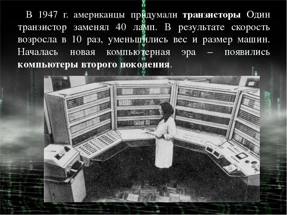 В 1947 г. американцы придумали транзисторы Один транзистор заменял 40 ламп. В...