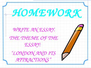 """HOMEWORK WRITE AN ESSAY. THE THEME OF THE ESSAY: """"LONDON AND ITS ATTRACTIONS"""""""