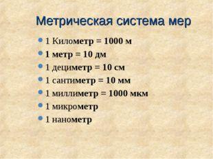Метрическая система мер 1 Километр = 1000 м 1 метр = 10 дм 1 дециметр = 10 см