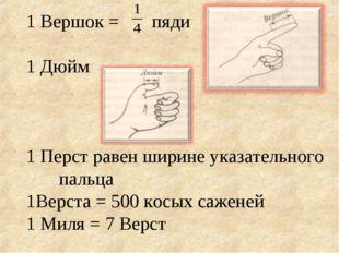 1 Вершок = пяди 1 Дюйм 1 Перст равен ширине указательного пальца 1Верста = 50