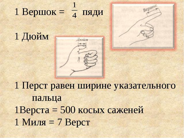 1 Вершок = пяди 1 Дюйм 1 Перст равен ширине указательного пальца 1Верста = 50...