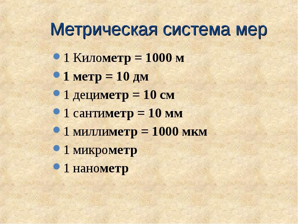 Метрическая система мер 1 Километр = 1000 м 1 метр = 10 дм 1 дециметр = 10 см...