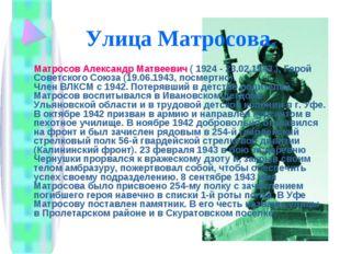 Улица Матросова. Матросов Александр Матвеевич ( 1924 - 23.02.1943 ), Герой Со