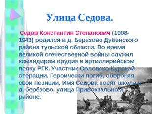 Улица Седова. Седов Константин Степанович (1908-1943) родился в д. Берёзово Д