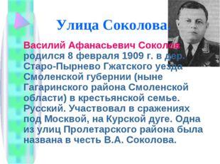 Улица Соколова. Василий Афанасьевич Соколов родился 8 февраля 1909 г. в дер.