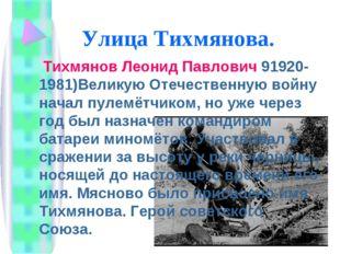 Улица Тихмянова. Тихмянов Леонид Павлович 91920-1981)Великую Отечественную во