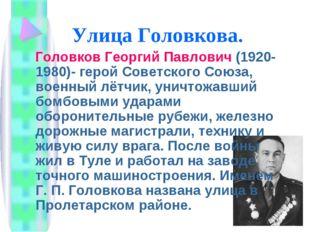 Улица Головкова. Головков Георгий Павлович (1920-1980)- герой Советского Союз