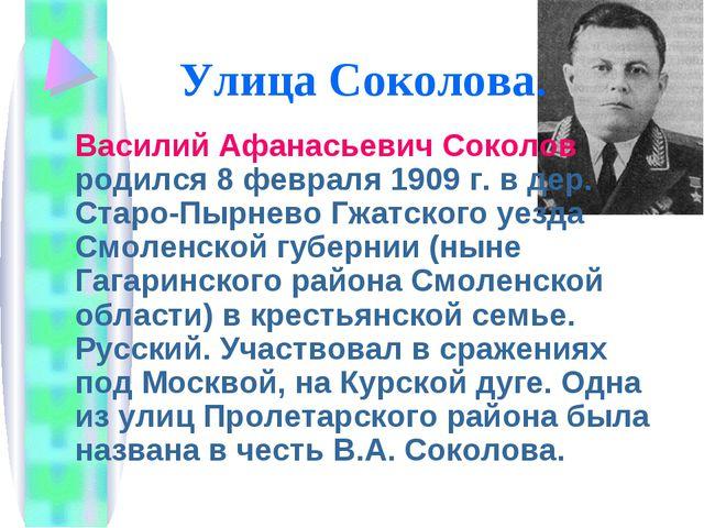 Улица Соколова. Василий Афанасьевич Соколов родился 8 февраля 1909 г. в дер....
