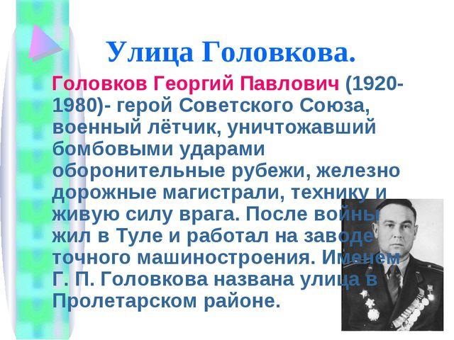 Улица Головкова. Головков Георгий Павлович (1920-1980)- герой Советского Союз...