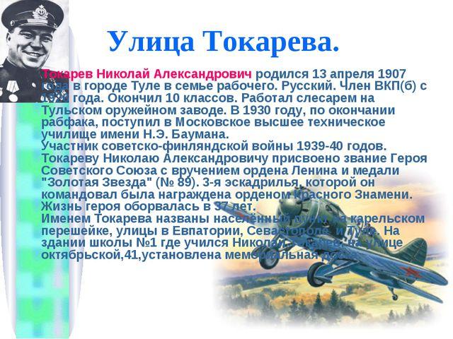 Улица Токарева. ТокаревНиколай Александрович родился 13 апреля 1907 года в г...