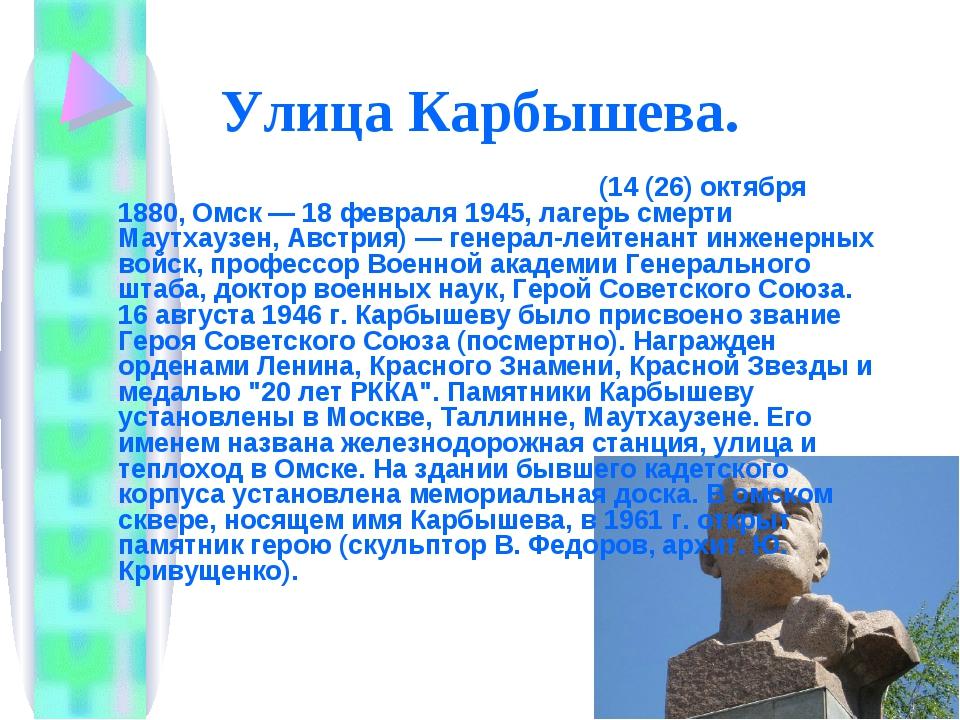Улица Карбышева. Дми́трий Миха́йлович Ка́рбышев (14 (26) октября 1880, Омск —...