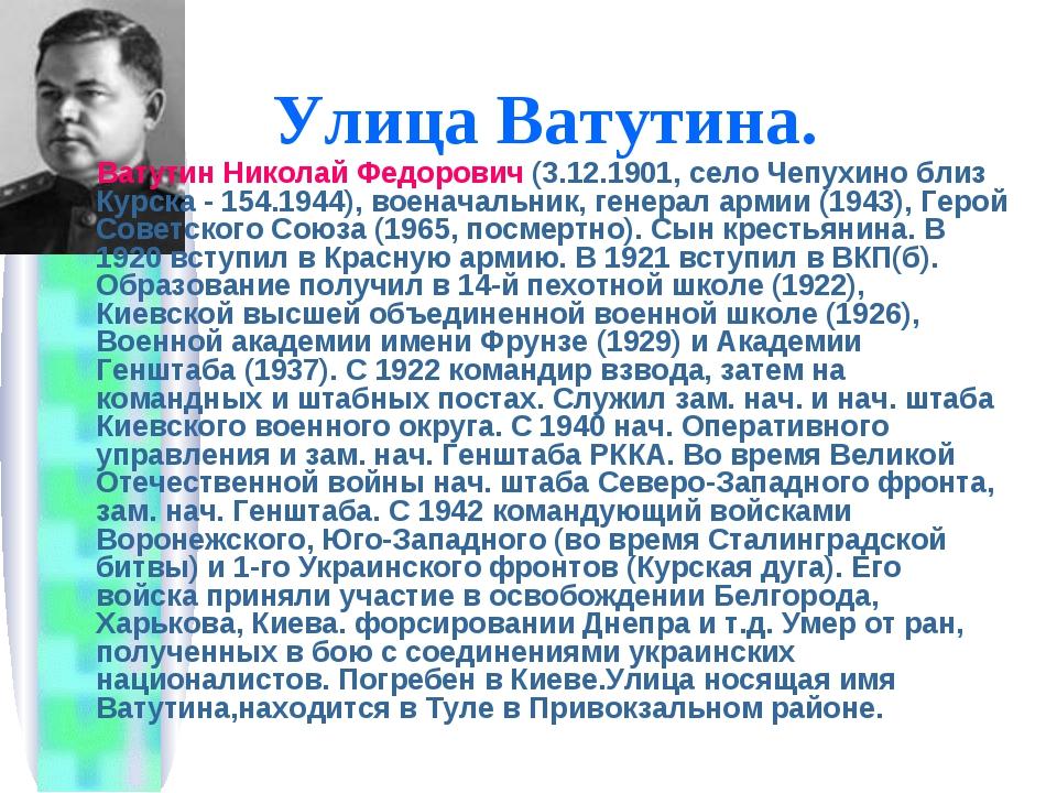 Улица Ватутина. Ватутин Николай Федорович (3.12.1901, село Чепухино близ Курс...