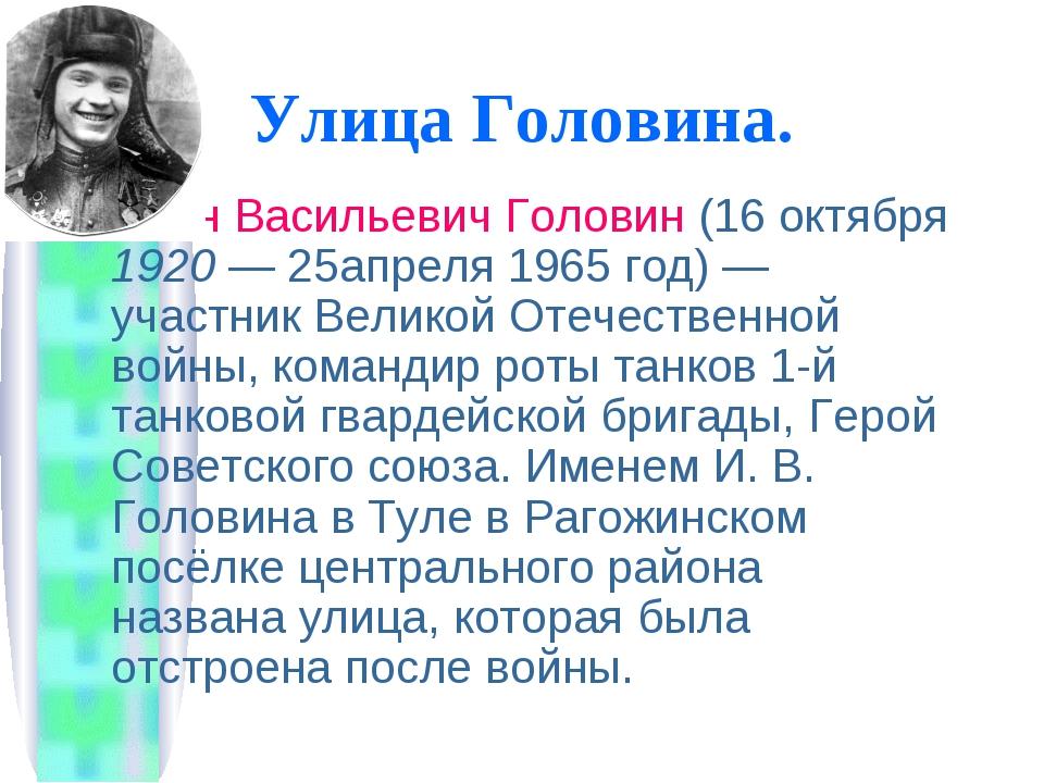 Улица Головина. Иван Васильевич Головин (16 октября 1920— 25апреля 1965 год)...
