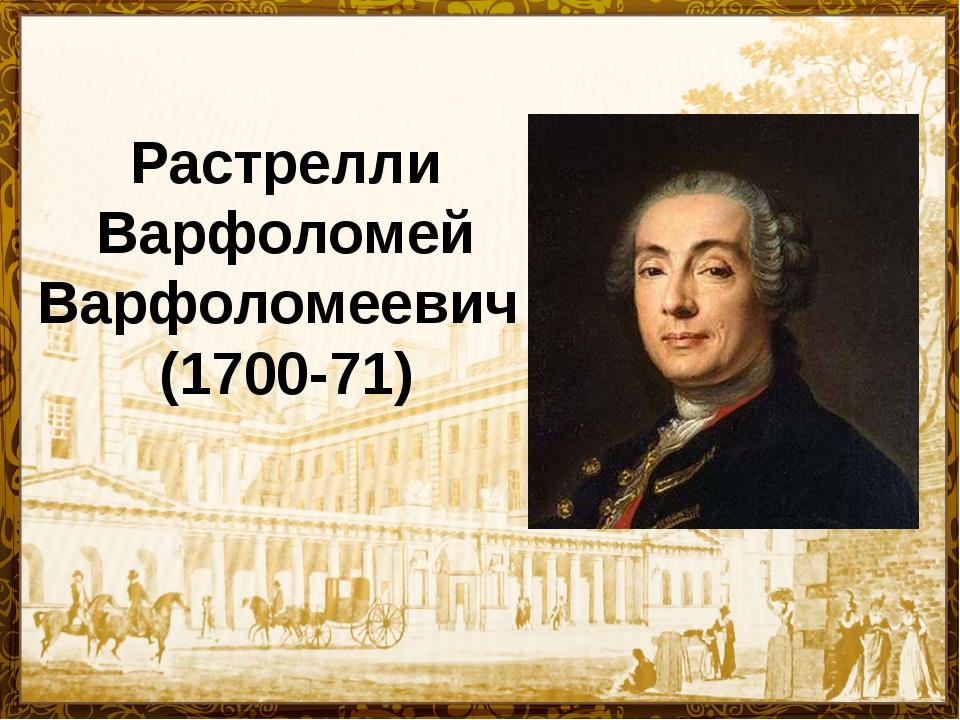 Растрелли Варфоломей Варфоломеевич (1700-71) Растрелли Варфоломей Варфоломеев...