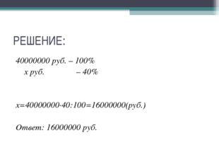РЕШЕНИЕ: 40000000 руб. – 100% х руб. – 40% х=40000000∙40:100=16000000(руб.) О