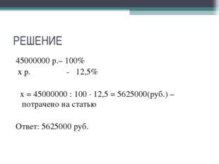 РЕШЕНИЕ 45000000 р.– 100% х р. - 12,5% х = 45000000 : 100 ∙ 12,5 = 5625000(ру