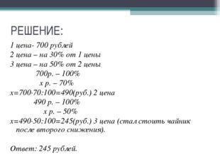 РЕШЕНИЕ: 1 цена- 700 рублей 2 цена – на 30% от 1 цены 3 цена – на 50% от 2 це