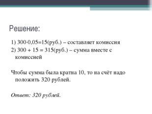 Решение: 1) 300∙0,05=15(руб.) – составляет комиссия 2) 300 + 15 = 315(руб.) –