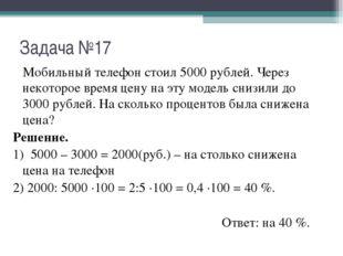Задача №17 Мобильный телефон стоил 5000 рублей. Через некоторое время цену на