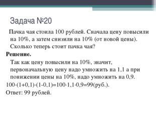 Задача №20 Пачка чая стоила 100 рублей. Сначала цену повысили на 10%, а затем