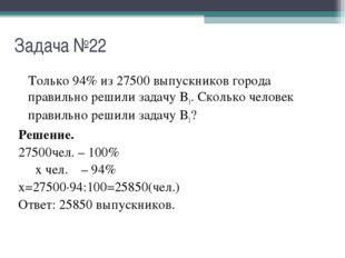 Задача №22 Только 94% из 27500 выпускников города правильно решили задачу B1.