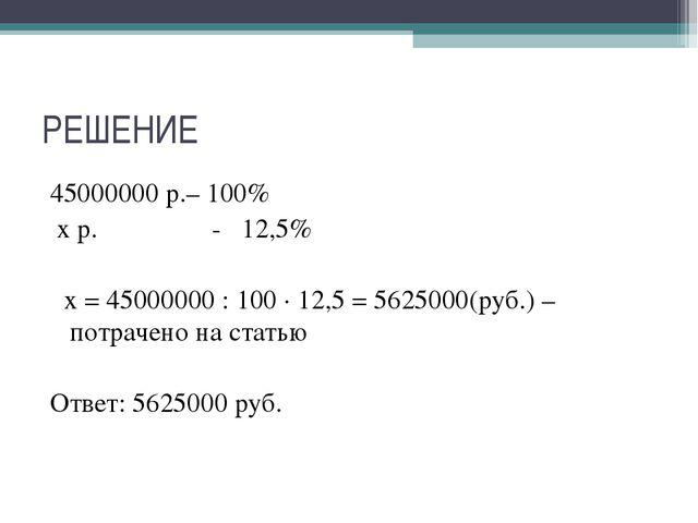 РЕШЕНИЕ 45000000 р.– 100% х р. - 12,5% х = 45000000 : 100 ∙ 12,5 = 5625000(ру...