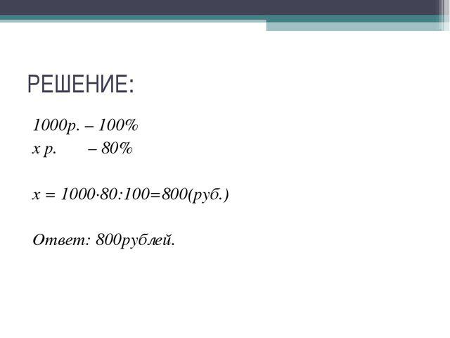 РЕШЕНИЕ: 1000р. – 100% х р. – 80% х = 1000∙80:100=800(руб.) Ответ: 800рублей.