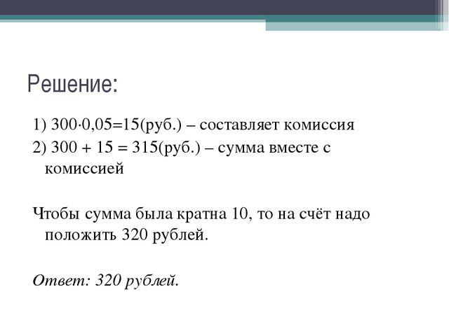 Решение: 1) 300∙0,05=15(руб.) – составляет комиссия 2) 300 + 15 = 315(руб.) –...