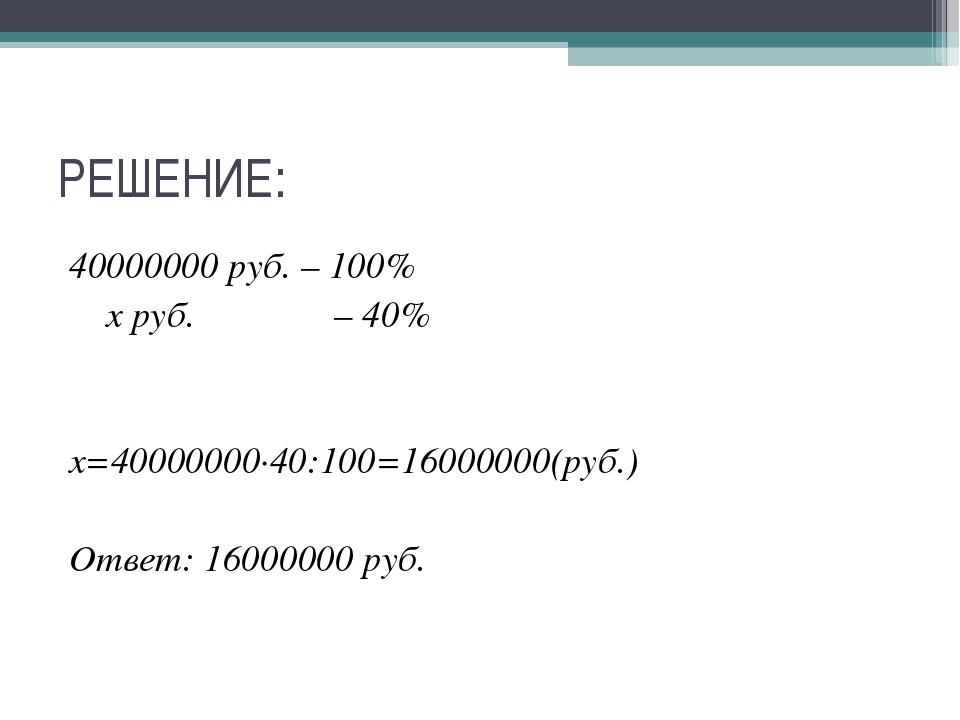 РЕШЕНИЕ: 40000000 руб. – 100% х руб. – 40% х=40000000∙40:100=16000000(руб.) О...