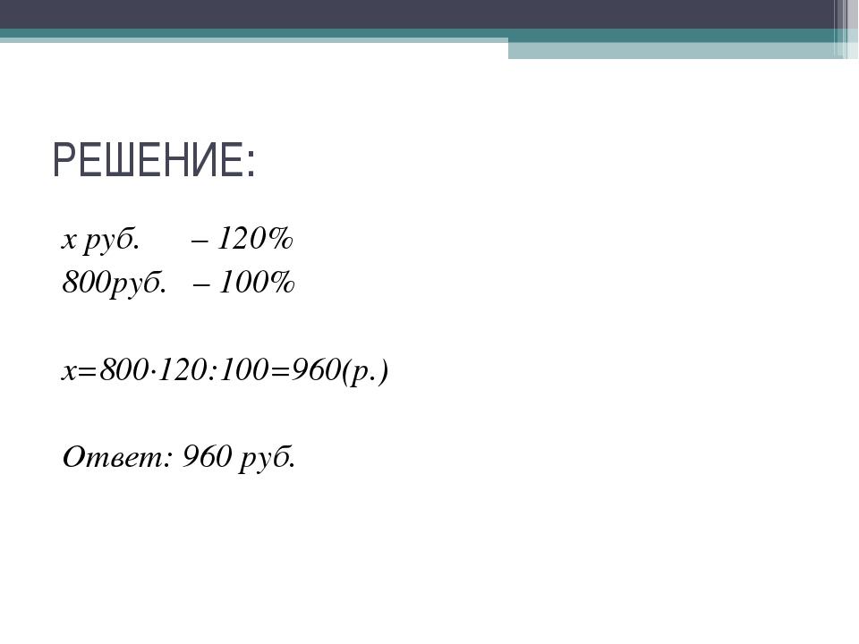 РЕШЕНИЕ: х руб. – 120% 800руб. – 100% х=800∙120:100=960(р.) Ответ: 960 руб.