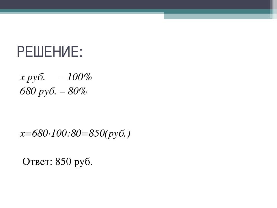 РЕШЕНИЕ: х руб. – 100% 680 руб. – 80% х=680∙100:80=850(руб.) Ответ: 850 руб.