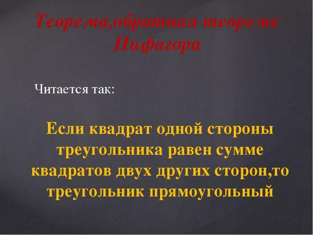 Читается так: Теорема,обратная теореме Пифагора Если квадрат одной стороны тр...