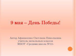 9 мая – День Победы! Автор Афанасенко Светлана Николаевна учитель начальных к