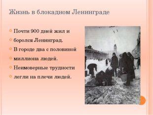 Жизнь в блокадном Ленинграде Почти 900 дней жил и боролся Ленинград. В городе