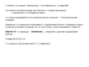 У. Ребята, это портрет композитора – П.И.Чайковского. (Слайд №8) Он является