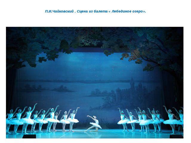 П.И.Чайковский . Сцена из балета « Лебединое озеро».