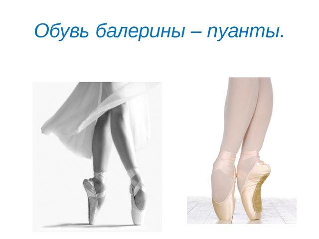 Обувь балерины – пуанты.