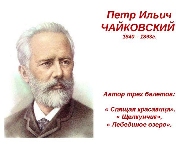 Петр Ильич ЧАЙКОВСКИЙ 1840 – 1893г. Автор трех балетов: « Спящая красавица»....
