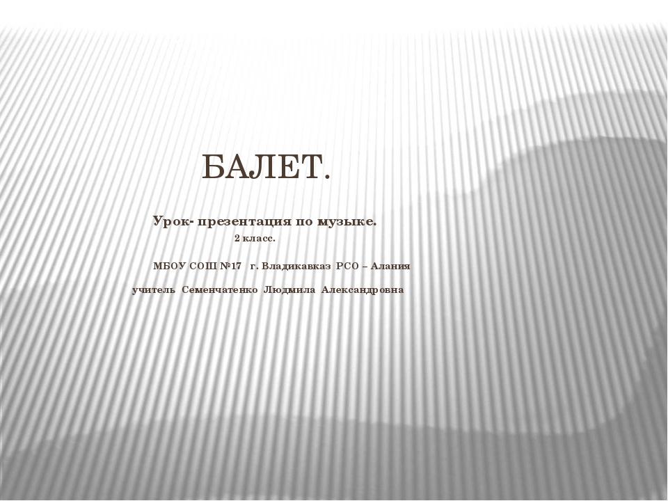 БАЛЕТ. Урок- презентация по музыке. 2 класс. МБОУ СОШ №17 г. Владикавказ РСО...