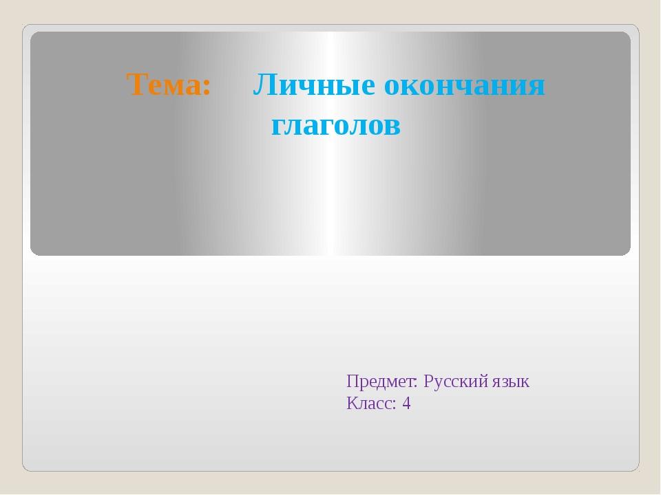 Тема: Личные окончания глаголов Предмет: Русский язык Класс: 4